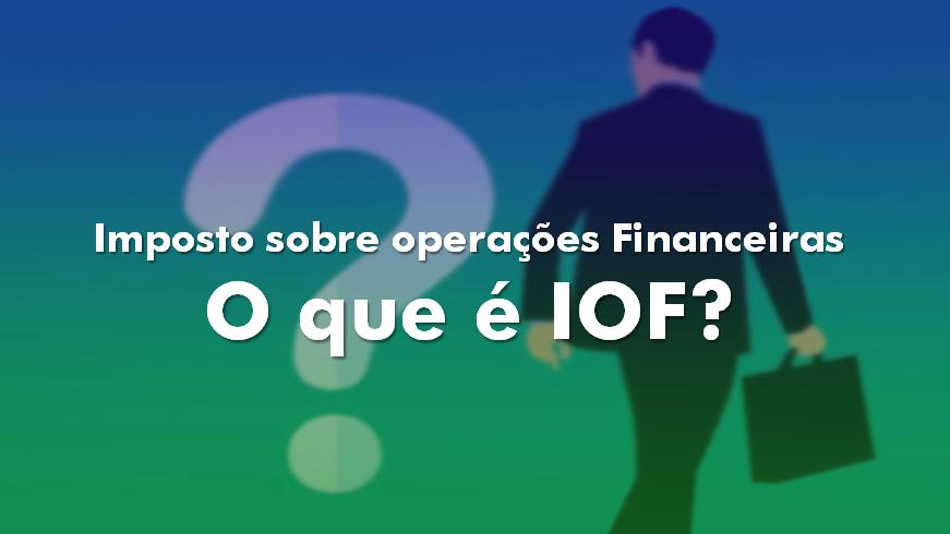 o que é iof - imposto sobre operações financeiras